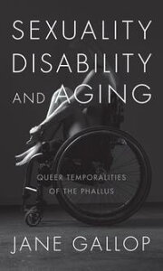 Sexuality, Disability, and AgingQueer Temporalities of the Phallus【電子書籍】[ Jane Gallop ]