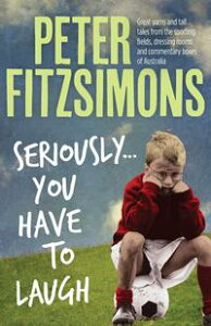 Seriously...You Have to LaughGreat yarns and tall tales from the sporting fields, dressing rooms and commentary boxes of Australia【電子書籍】[ Peter FitzSimons ]