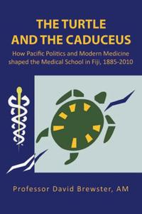 The Turtle and the CaduceusHow Pacific Politics and Modern Medicine Shaped the Medical School in Fiji, 1885-2010【電子書籍】[ Professor David Brewster AM ]
