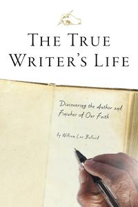 The True Writer's LifeDiscovering the Author and Finisher of Our Faith【電子書籍】[ William Lee Ballard ]