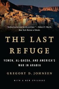 The Last Refuge: Yemen, al-Qaeda, and America's War in ArabiaYemen, al-Qaeda, and America's War in Arabia【電子書籍】[ Gregory Johnsen ]