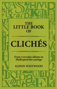 The Little Book of Clich?sFrom everyday idioms to Shakesperian sayings【電子書籍】[ Alison Westwood ]