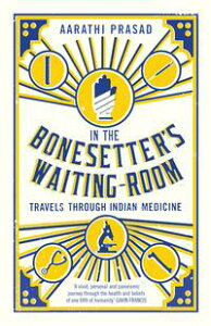In the Bonesetter's Waiting RoomTravels Through Indian Medicine【電子書籍】[ Aarathi Prasad ]