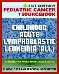 21st Century Pediatric Cancer Sourcebook: Childhood Acute Lymphoblastic Leukemia (ALL) - Clinical Treatment Data with Practical Information for Patients, Families, Physicians【電子書籍】[ Progressive Management ]