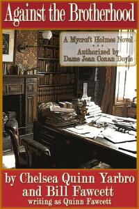 Against the BrotherhoodA Mycroft Holmes Novel【電子書籍】[ Chelsea Quinn Yarbro ]