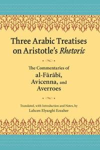 Three Arabic Treatises on Aristotle's RhetoricThe Commentaries of al-Farabi, Avicenna, and Averroes【電子書籍】[ Lahcen Elyazghi Ezzaher ]
