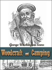Woodcraft and Camping / Wit, Humor, Reason, Rhetoric, Prose, Poetry and Story Woven into Eight Popular LecturesThe Collected Works of George Washington Sears【電子書籍】[ George Washington Sears ]