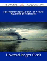 Dick Hamilton's Football Team - Or, A Young Millionaire On The Gridiron - The Original Classic Edition【電子書籍】[ Howard Roger Garis ]