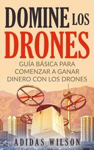 Domine Los Drones, Gu?a B?sica para Comenzar a Ganar Dinero con los DronesFotograf?a/Comercial, Tecnolog?a e Ingenier?a, Rob?tica【電子書籍】[ Adidas Wilson ]
