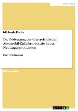 Die Bedeutung der ?sterreichischen Automobil-Zulieferindustrie in der NeuwagenproduktionEine Trendaussage【電子書籍】[ Michaela Fuchs ]