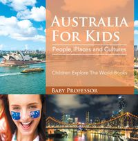Australia For Kids: People, Places and Cultures - Children Explore The World Books【電子書籍】[ Baby Professor ]