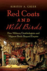 Red Coats and Wild BirdsHow Military Ornithologists and Migrant Birds Shaped Empire【電子書籍】[ Kirsten A. Greer ]