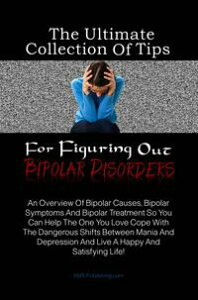 The Ultimate Collection Of Tips For Figuring Out Bipolar DisordersAn Overview Of Bipolar Causes, Bipolar Symptoms And Bipolar Treatment So You Can Help The One You Love Cope With The Dangerous Shifts Between Mania And Depression And Live【電子書籍】
