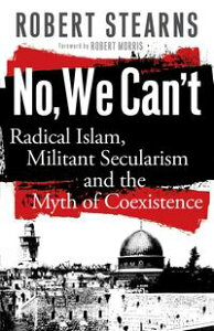 No, We Can'tRadical Islam, Militant Secularism and the Myth of Coexistence【電子書籍】[ Robert Stearns ]