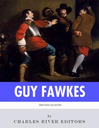 British Legends: The Life and Legacy of Guy Fawkes【電子書籍】[ Charles River Editors ]
