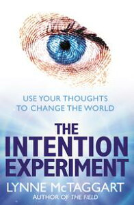 The Intention Experiment: Use Your Thoughts to Change the World【電子書籍】[ Lynne McTaggart ]
