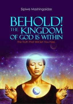 Behold! The Kingdom of God Is Within【電子書籍】[ Sipiwe Mashingaidze ]