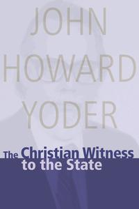 The Christian Witness to the State【電子書籍】[ John Howard Yoder ]