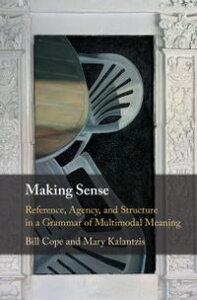 Making SenseReference, Agency, and Structure in a Grammar of Multimodal Meaning【電子書籍】[ Bill Cope ]