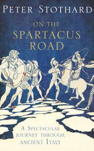 On the Spartacus Road: A Spectacular Journey through Ancient Italy【電子書籍】[ Peter Stothard ]
