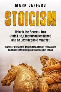 Stoicism: Unlock the Secrets to a Stoic Life, Emotional Resilience and an Unshakeable Mindset and Discover Principles, Mindfulness Meditation Techniques and Habits for Bulletproof Calmness in Chaos【電子書籍】[ Mark Jeffers ]