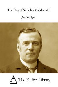 The Day of Sir John Macdonald【電子書籍】[ Joseph Pope ]