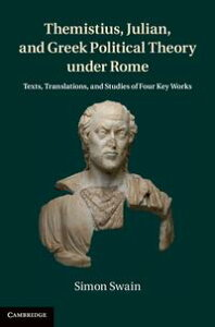 Themistius, Julian, and Greek Political Theory under RomeTexts, Translations, and Studies of Four Key Works【電子書籍】[ Simon Swain ]