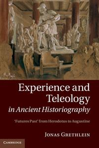 Experience and Teleology in Ancient HistoriographyFutures Past from Herodotus to Augustine【電子書籍】[ Jonas Grethlein ]