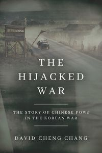 The Hijacked WarThe Story of Chinese POWs in the Korean War【電子書籍】[ David Cheng Chang ]