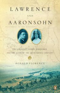 Lawrence and AaronsohnT. E. Lawrence, Aaron Aaronsohn, and the Seeds of the Arab-Israeli Conflict【電子書籍】[ Ronald Florence ]