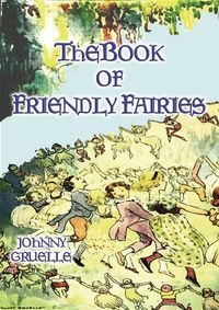 THE BOOK OF FRIENDLY FAIRIES - 15 Fantasy and Fairy stories for children【電子書籍】[ Johnny Gruelle ]