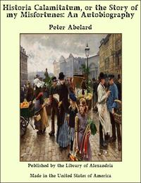 Historia Calamitatum, or the Story of my Misfortunes: An Autobiography【電子書籍】[ Peter Abelard ]
