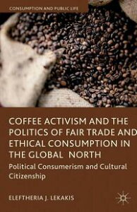 Coffee Activism and the Politics of Fair Trade and Ethical Consumption in the Global NorthPolitical Consumerism and Cultural Citizenship【電子書籍】[ Eleftheria J. Lekakis ]