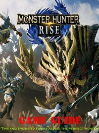 Monster Hunter Rise Guide Tips and Tricks To Turn You Into The Perfect Hunter【電子書籍】[ PHU TRUONG NHON ]