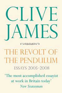 The Revolt of the PendulumEssays 2005-2008【電子書籍】[ Clive James ]