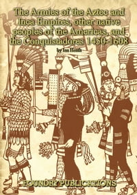 Armies of the Aztec and Inca Empires, Other Native Peoples of The Americas, and the Conquistadores【電子書籍】[ Ian Heath ]