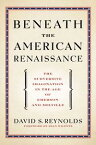 Beneath the American RenaissanceThe Subversive Imagination in the Age of Emerson and Melville【電子書籍】[ David S. Reynolds ]