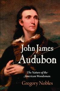 John James AudubonThe Nature of the American Woodsman【電子書籍】[ Gregory Nobles ]