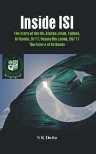 Inside ISIThe Story and Involvement of the ISI, Afghan Jihad, Taliban, Al-Qaeda, 9/11, Osama Bin Laden, 26/11 and the Future of Al-Qaeda【電子書籍】[ S K Datta ]
