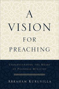 A Vision for PreachingUnderstanding the Heart of Pastoral Ministry【電子書籍】[ Abraham Kuruvilla ]
