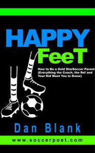 Happy Feet: How to Be a Gold Star Soccer Parent - Everything the Coach, the Ref and Your Kid Want You to Know【電子書籍】[ Dan Blank ]