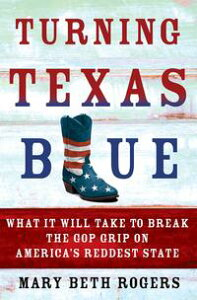 Turning Texas BlueWhat It Will Take to Break the GOP Grip on America's Reddest State【電子書籍】[ Mary Beth Rogers ]