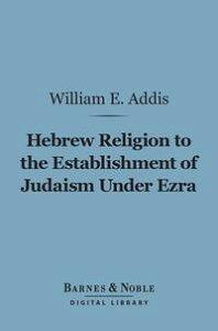 Hebrew Religion to the Establishment of Judaism Under Ezra (Barnes & Noble Digital Library)【電子書籍】[ William Edward Addis ]