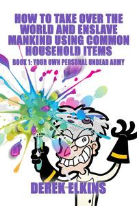How To Take Over the World and Enslave Mankind Using Common Household Items, Book One: Your Own Personal Undead Army【電子書籍】[ Derek Elkins ]