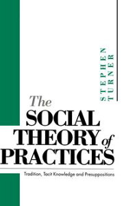 The Social Theory of PracticesTradition, Tacit Knowledge and Presuppositions【電子書籍】[ Stephen P. Turner ]