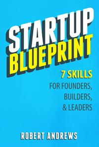 Startup Blueprint: 7 Skills For Founders, Builders & Leaders【電子書籍】[ Robert Andrews ]