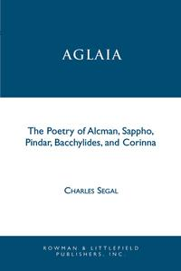 AglaiaThe Poetry of Alcman, Sappho, Pindar, Bacchylides, and Corinna【電子書籍】[ Charles Segal ]