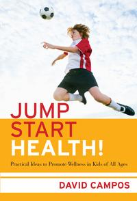Jump Start Health! Practical Ideas to Promote Wellness in Kids of All Ages【電子書籍】[ David Campos ]