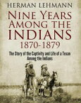 Nine Years Among the Indians, 1870-1879The Story of the Captivity and Life of a Texan Among the Indians【電子書籍】[ Herman Lehmann ]