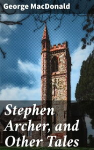 Stephen Archer, and Other Tales【電子書籍】[ George MacDonald ]